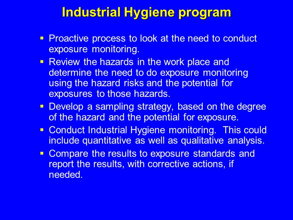 Industrial Hygiene program  Proactive process to look at the need to conduct exposure monitoring.  Review the hazards in the work place and determin
