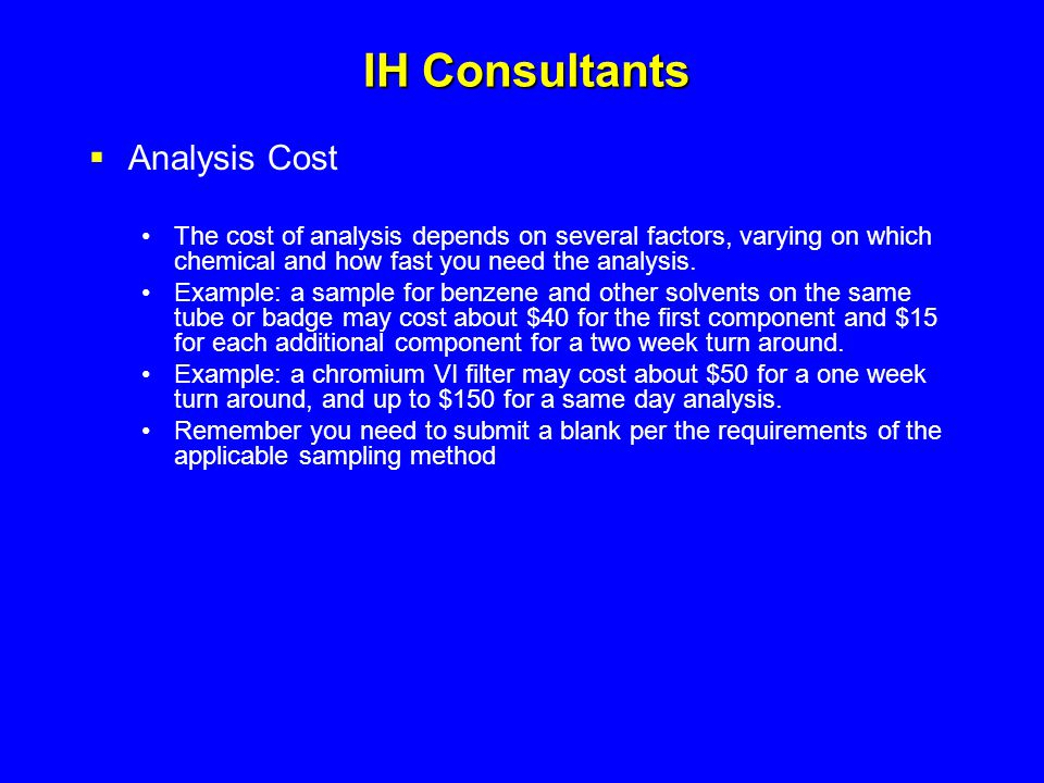 IH Consultants  Analysis Cost The cost of analysis depends on several factors, varying on which chemical and how fast you need the analysis. Example: