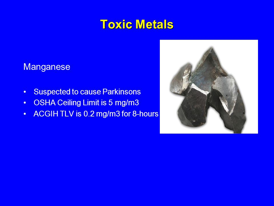Toxic Metals Manganese Suspected to cause Parkinsons OSHA Ceiling Limit is 5 mg/m3 ACGIH TLV is 0.2 mg/m3 for 8-hours