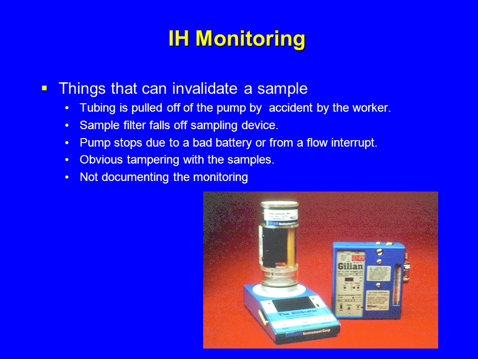 IH Monitoring  Things that can invalidate a sample Tubing is pulled off of the pump by accident by the worker. Sample filter falls off sampling devic