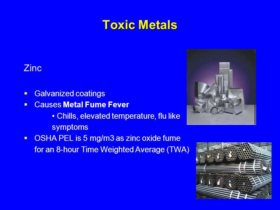 Toxic Metals Zinc  Galvanized coatings  Causes Metal Fume Fever Chills, elevated temperature, flu like symptoms  OSHA PEL is 5 mg/m3 as zinc oxide
