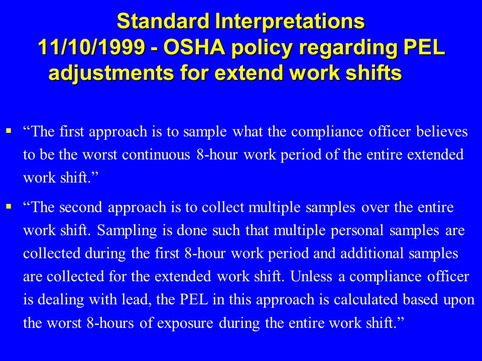 """Standard Interpretations 11/10/1999 - OSHA policy regarding PEL adjustments for extend work shifts  """"The first approach is to sample what the complia"""