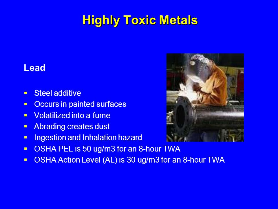 Highly Toxic Metals Lead  Steel additive  Occurs in painted surfaces  Volatilized into a fume  Abrading creates dust  Ingestion and Inhalation ha