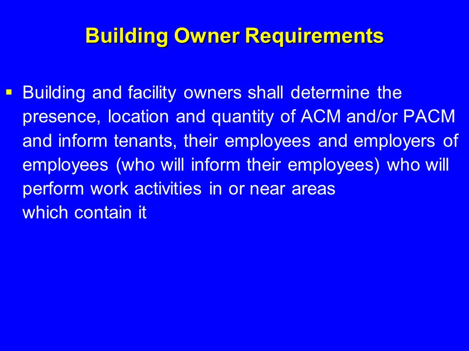 Building Owner Requirements  Building and facility owners shall determine the presence, location and quantity of ACM and/or PACM and inform tenants,