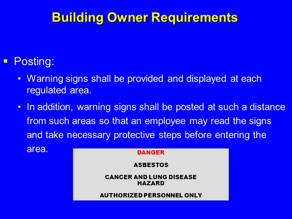 Building Owner Requirements  Posting: Warning signs shall be provided and displayed at each regulated area. In addition, warning signs shall be poste