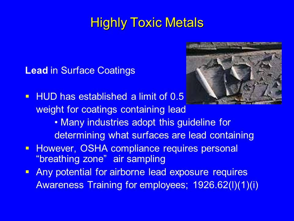 Highly Toxic Metals Lead in Surface Coatings  HUD has established a limit of 0.5 % by weight for coatings containing lead Many industries adopt this