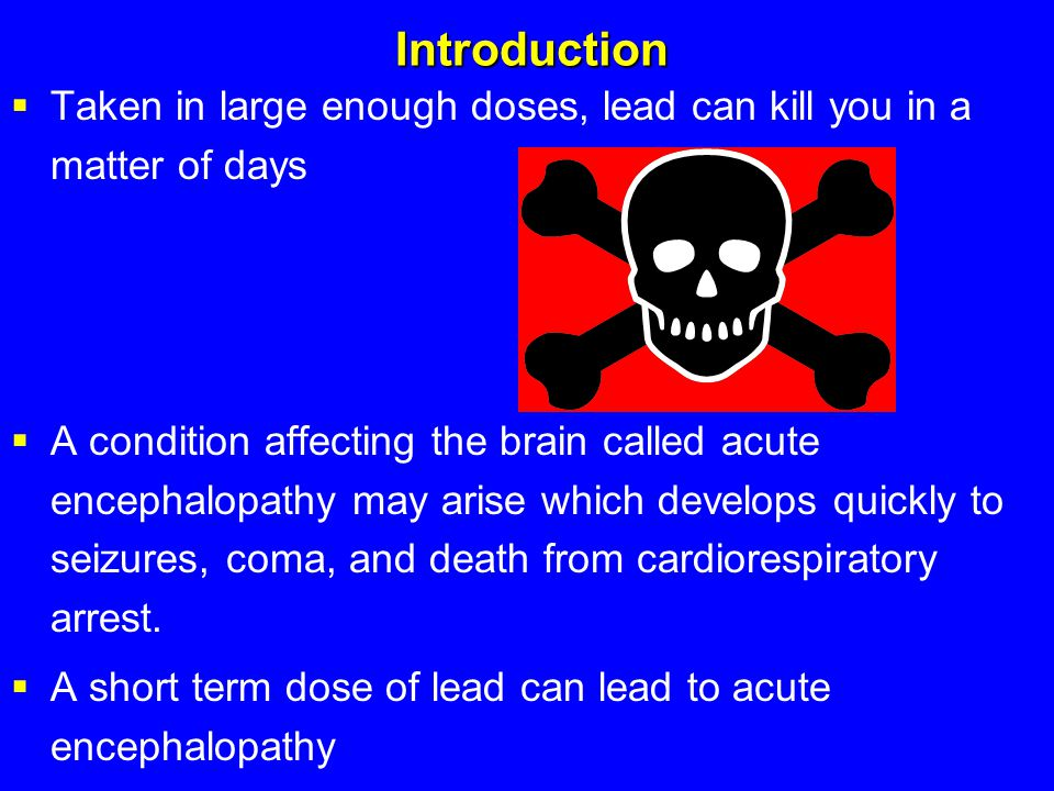 Introduction  Taken in large enough doses, lead can kill you in a matter of days  A condition affecting the brain called acute encephalopathy may ar