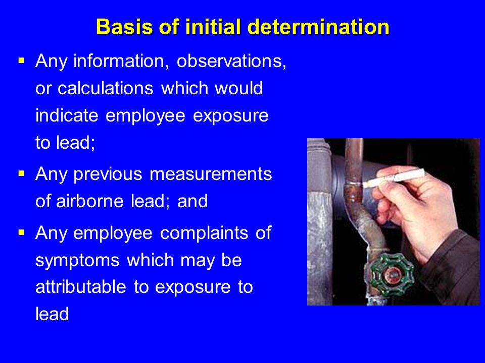 Basis of initial determination  Any information, observations, or calculations which would indicate employee exposure to lead;  Any previous measure