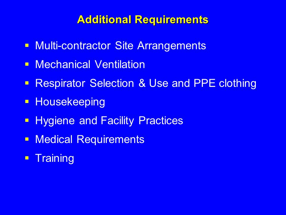 Additional Requirements  Multi-contractor Site Arrangements  Mechanical Ventilation  Respirator Selection & Use and PPE clothing  Housekeeping  H