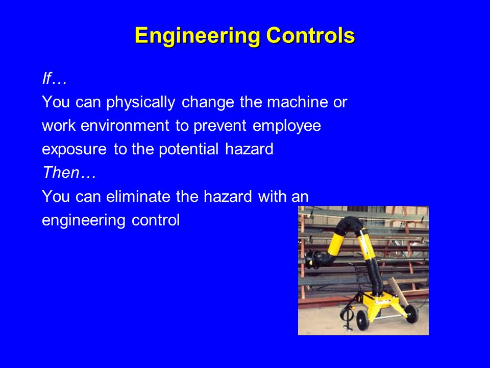 Engineering Controls If… You can physically change the machine or work environment to prevent employee exposure to the potential hazard Then… You can