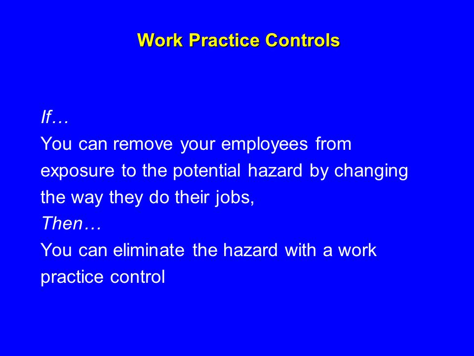 Work Practice Controls If… You can remove your employees from exposure to the potential hazard by changing the way they do their jobs, Then… You can e