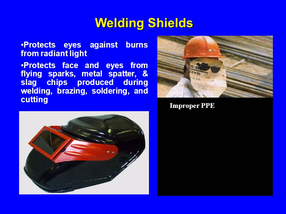 Welding Shields Protects eyes against burns from radiant light Protects face and eyes from flying sparks, metal spatter, & slag chips produced during
