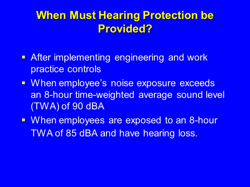 When Must Hearing Protection be Provided?  After implementing engineering and work practice controls  When employee's noise exposure exceeds an 8-ho