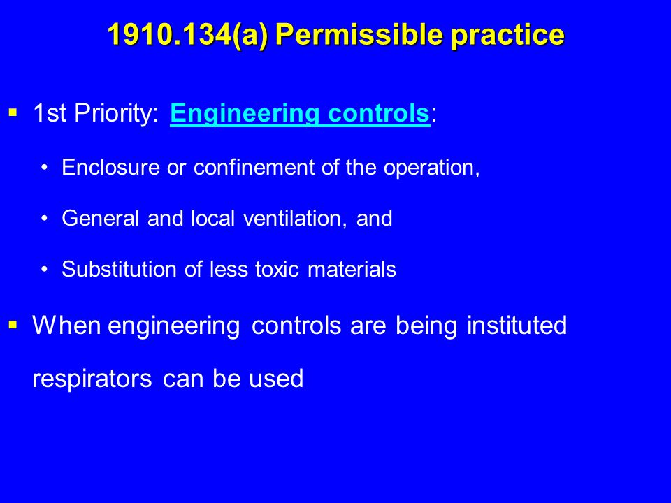 1910.134(a) Permissible practice  1st Priority: Engineering controls: Enclosure or confinement of the operation, General and local ventilation, and S
