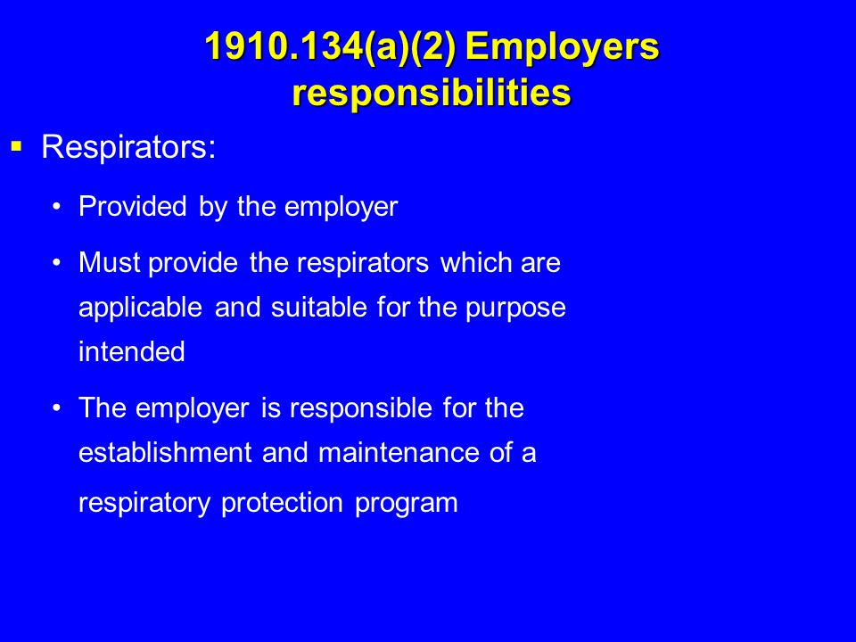 1910.134(a)(2) Employers responsibilities  Respirators: Provided by the employer Must provide the respirators which are applicable and suitable for t