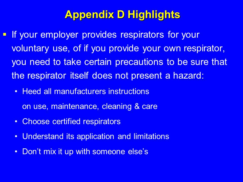 Appendix D Highlights  If your employer provides respirators for your voluntary use, of if you provide your own respirator, you need to take certain