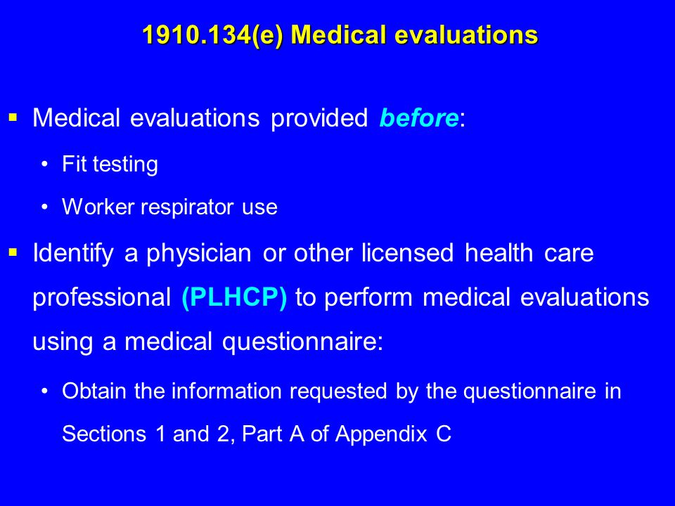 1910.134(e) Medical evaluations  Medical evaluations provided before: Fit testing Worker respirator use  Identify a physician or other licensed heal