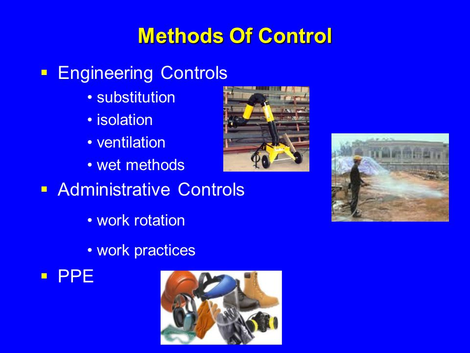 Methods Of Control  Engineering Controls substitution isolation ventilation wet methods  Administrative Controls work rotation work practices  PPE