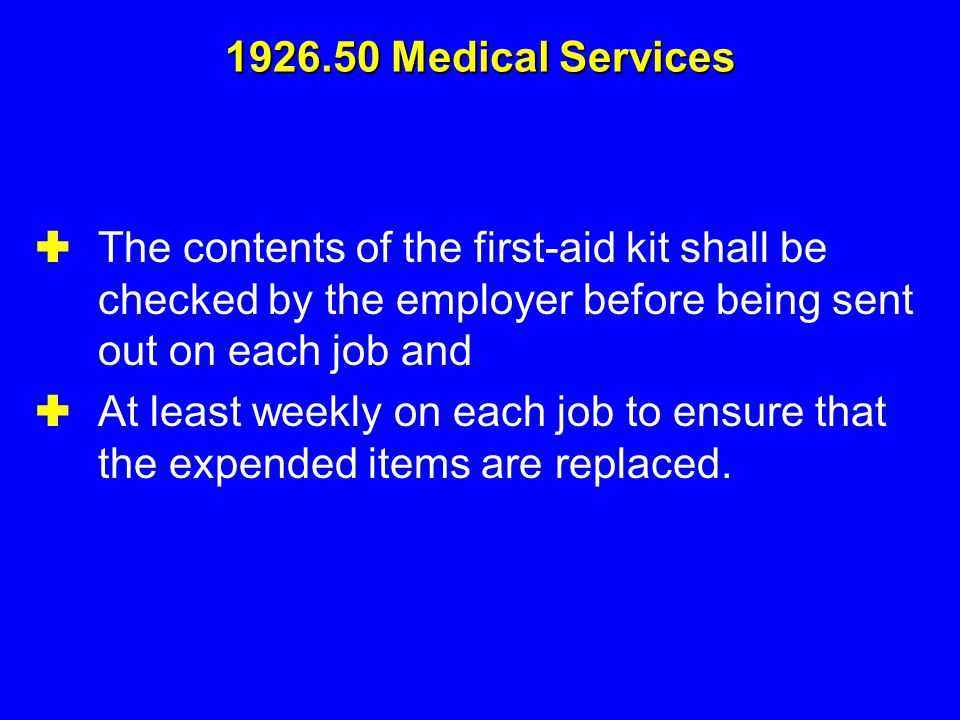 The contents of the first-aid kit shall be checked by the employer before being sent out on each job and  At least weekly on each job to ensure tha