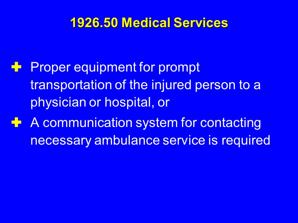 1926.50 Medical Services  Proper equipment for prompt transportation of the injured person to a physician or hospital, or  A communication system fo