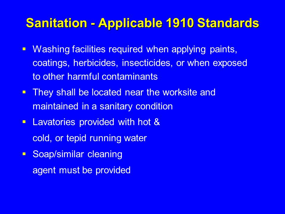 Sanitation - Applicable 1910 Standards  Washing facilities required when applying paints, coatings, herbicides, insecticides, or when exposed to othe