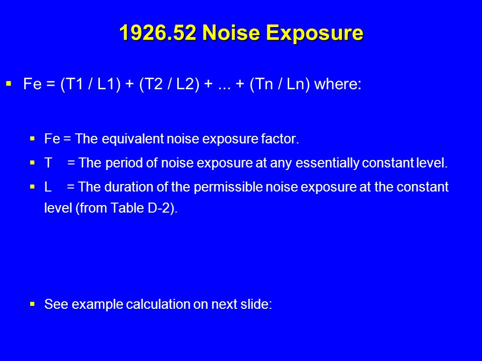  Fe = (T1 / L1) + (T2 / L2) +... + (Tn / Ln) where:  Fe = The equivalent noise exposure factor.  T = The period of noise exposure at any essentiall