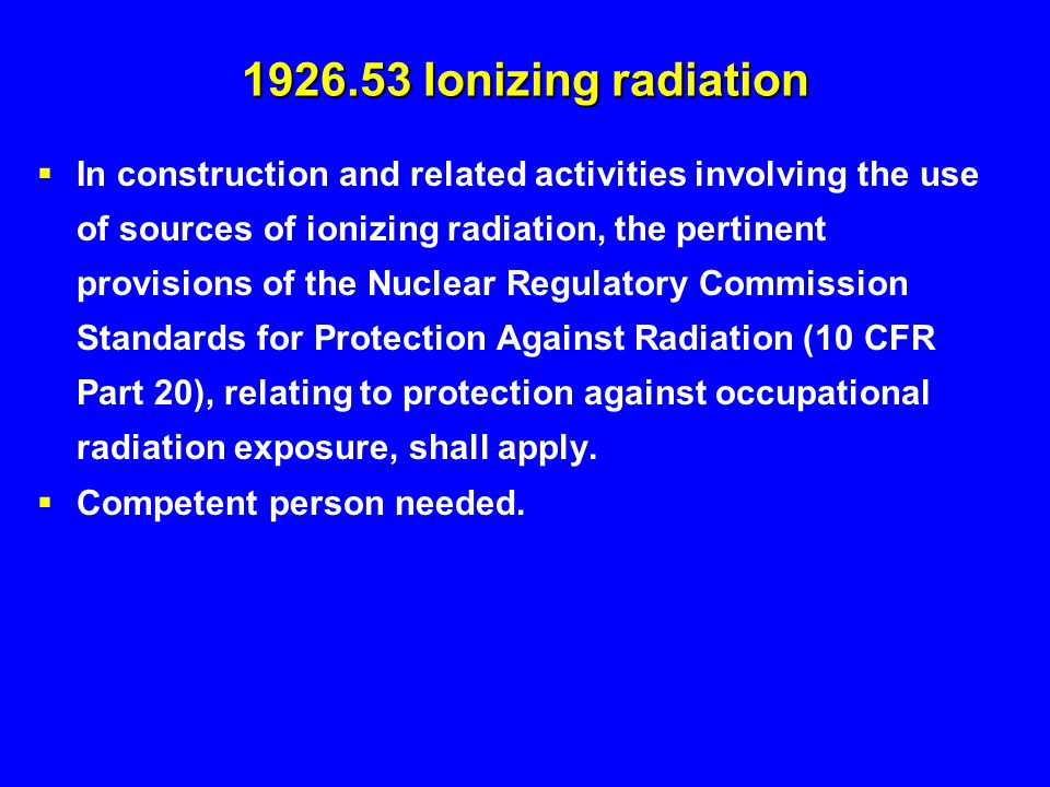 1926.53 Ionizing radiation  In construction and related activities involving the use of sources of ionizing radiation, the pertinent provisions of th