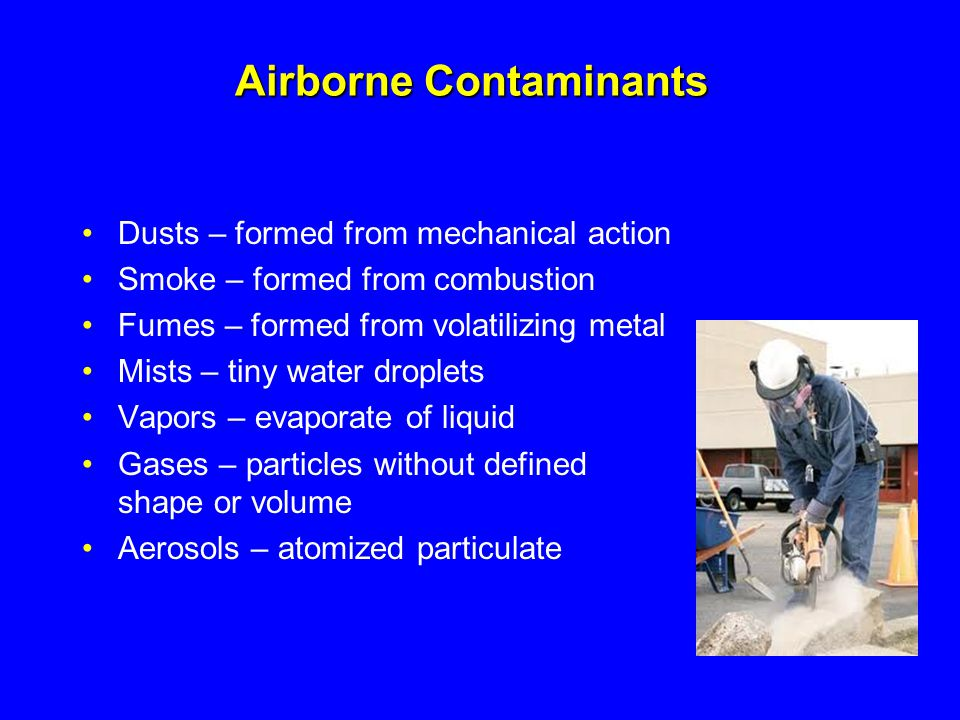 Airborne Contaminants Dusts – formed from mechanical action Smoke – formed from combustion Fumes – formed from volatilizing metal Mists – tiny water d