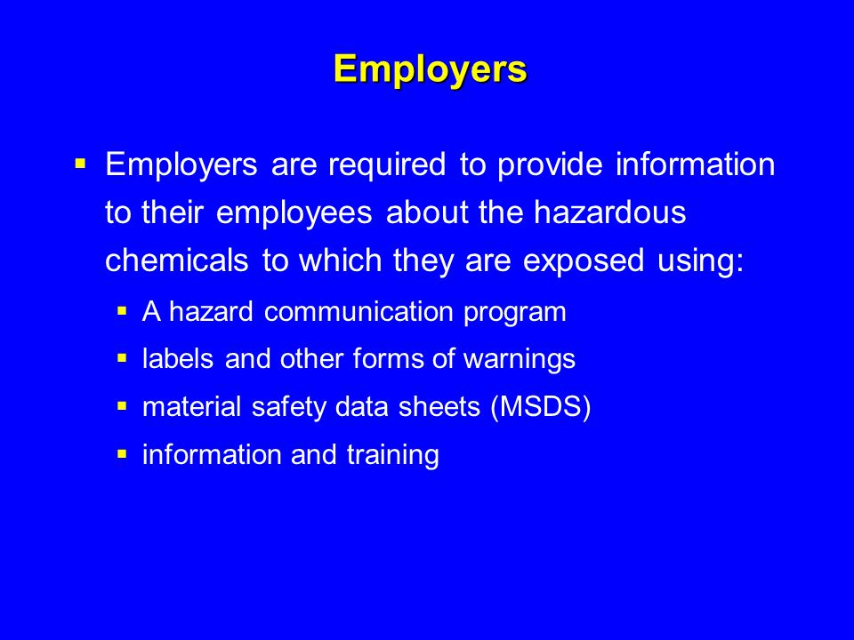 Employers  Employers are required to provide information to their employees about the hazardous chemicals to which they are exposed using:  A hazard