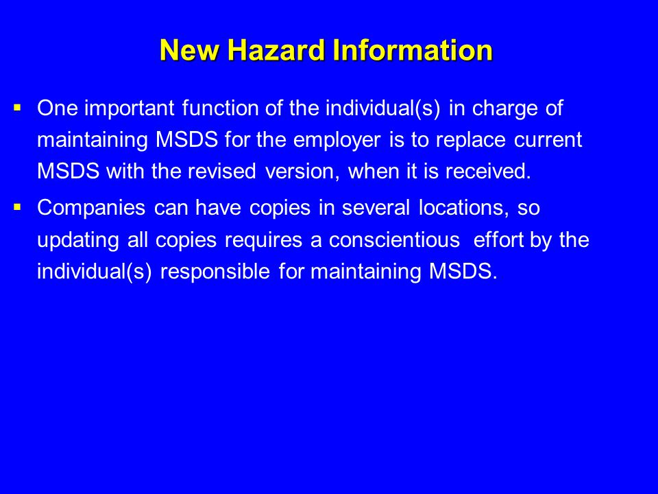 New Hazard Information  One important function of the individual(s) in charge of maintaining MSDS for the employer is to replace current MSDS with th