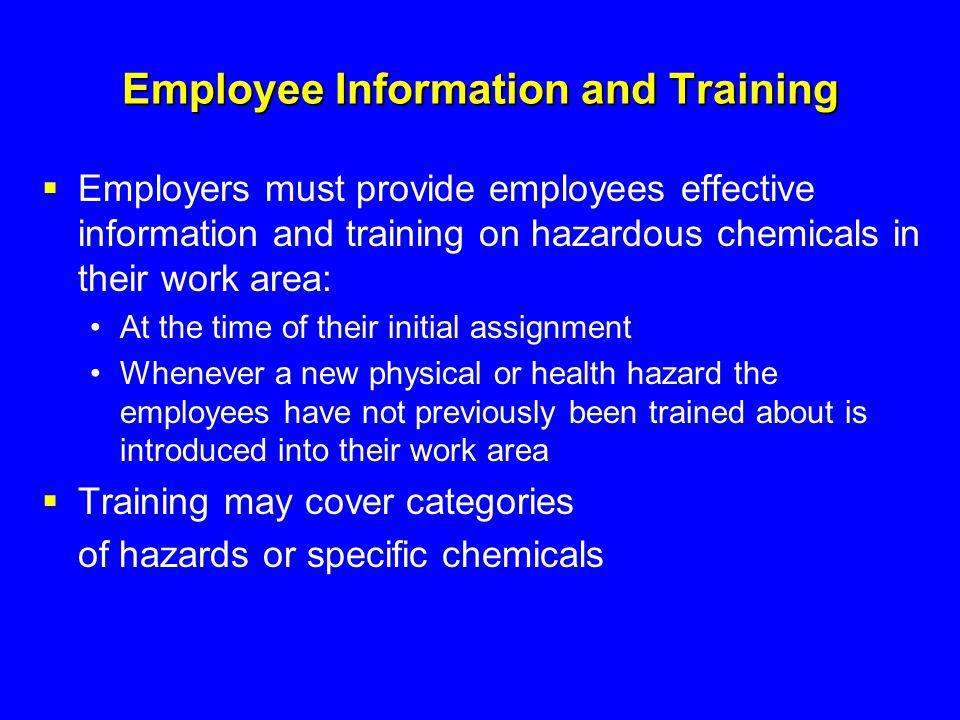 Employee Information and Training  Employers must provide employees effective information and training on hazardous chemicals in their work area: At