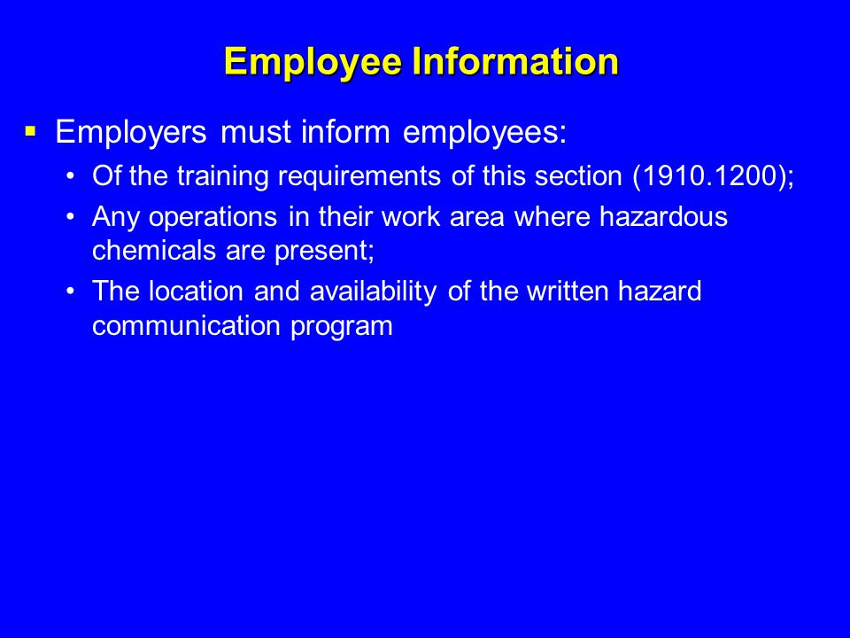 Employee Information  Employers must inform employees: Of the training requirements of this section (1910.1200); Any operations in their work area wh