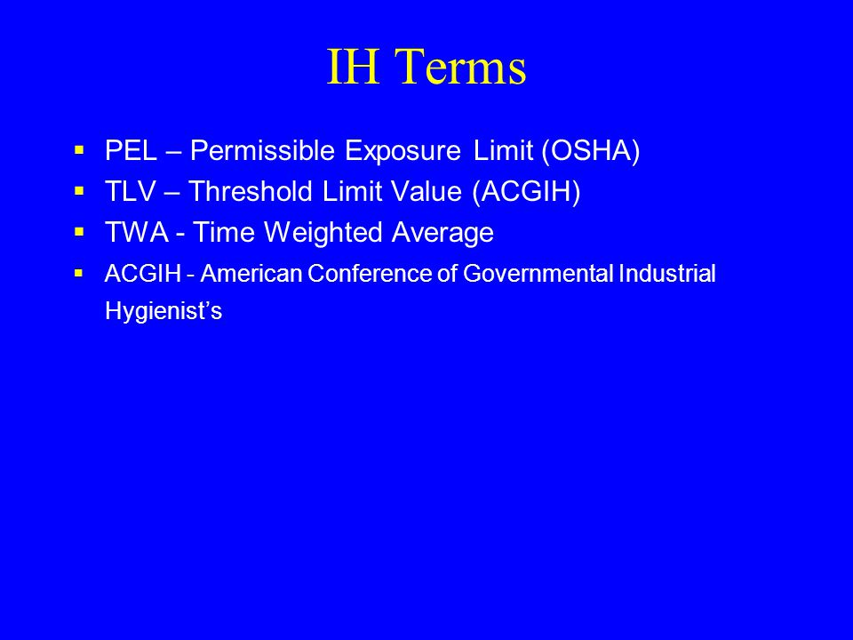 IH Terms  PEL – Permissible Exposure Limit (OSHA)  TLV – Threshold Limit Value (ACGIH)  TWA - Time Weighted Average  ACGIH - American Conference o