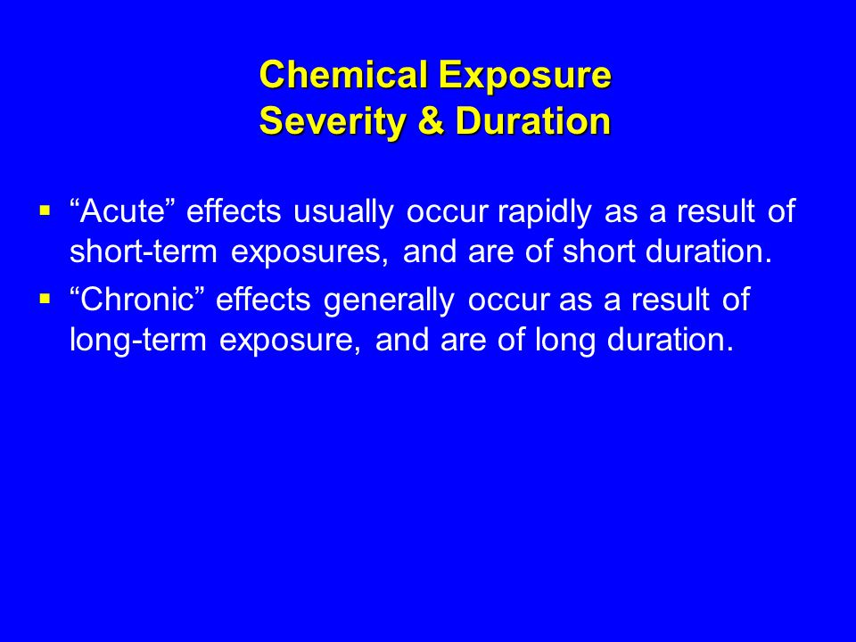 """Chemical Exposure Severity & Duration  """"Acute"""" effects usually occur rapidly as a result of short-term exposures, and are of short duration.  """"Chron"""