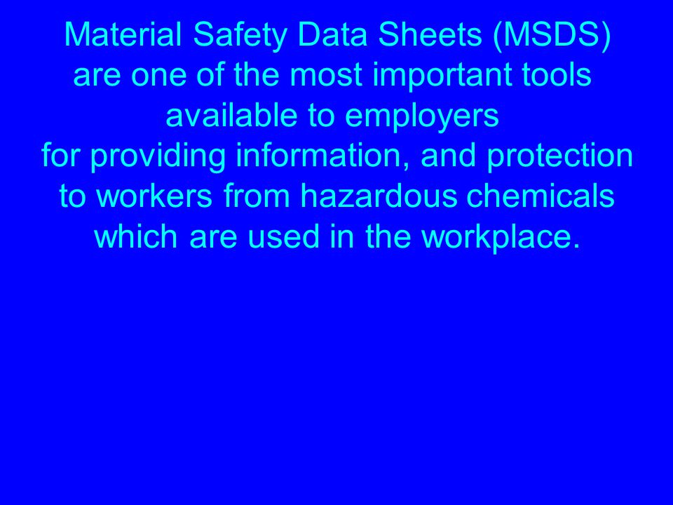 Material Safety Data Sheets (MSDS) are one of the most important tools available to employers for providing information, and protection to workers fro