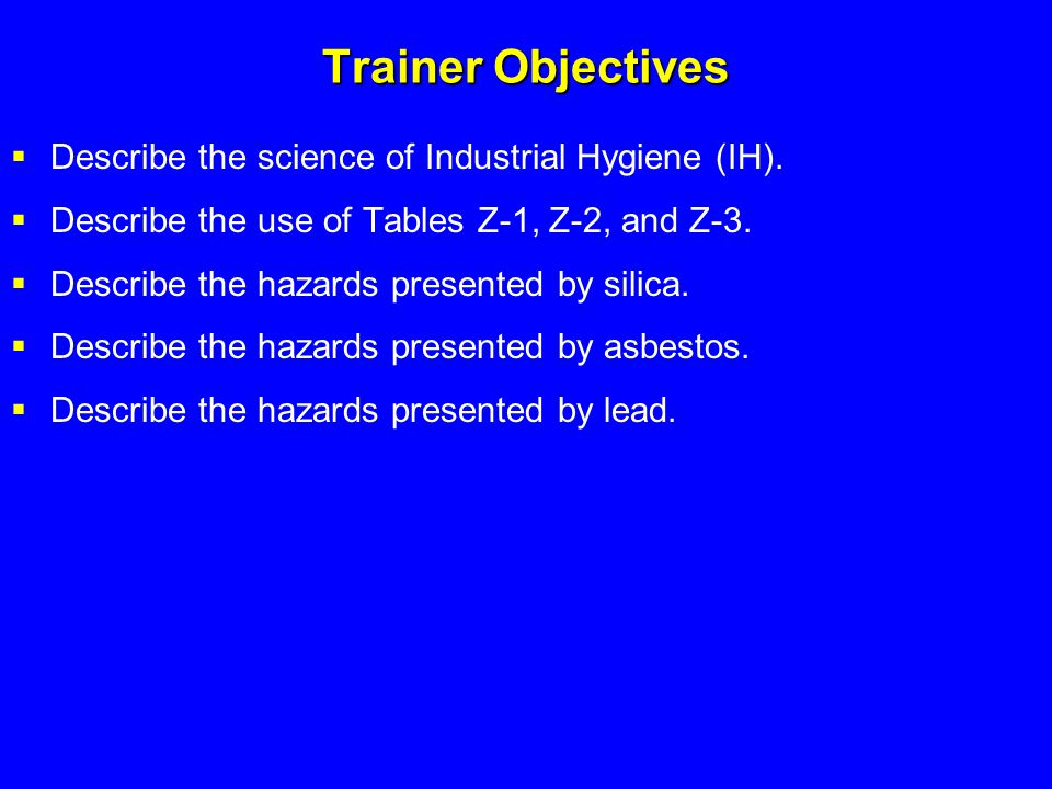 Trainer Objectives  Describe the science of Industrial Hygiene (IH).  Describe the use of Tables Z-1, Z-2, and Z-3.  Describe the hazards presented