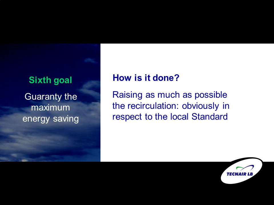 Sixth goal Guaranty the maximum energy saving How is it done? Raising as much as possible the recirculation: obviously in respect to the local Standar