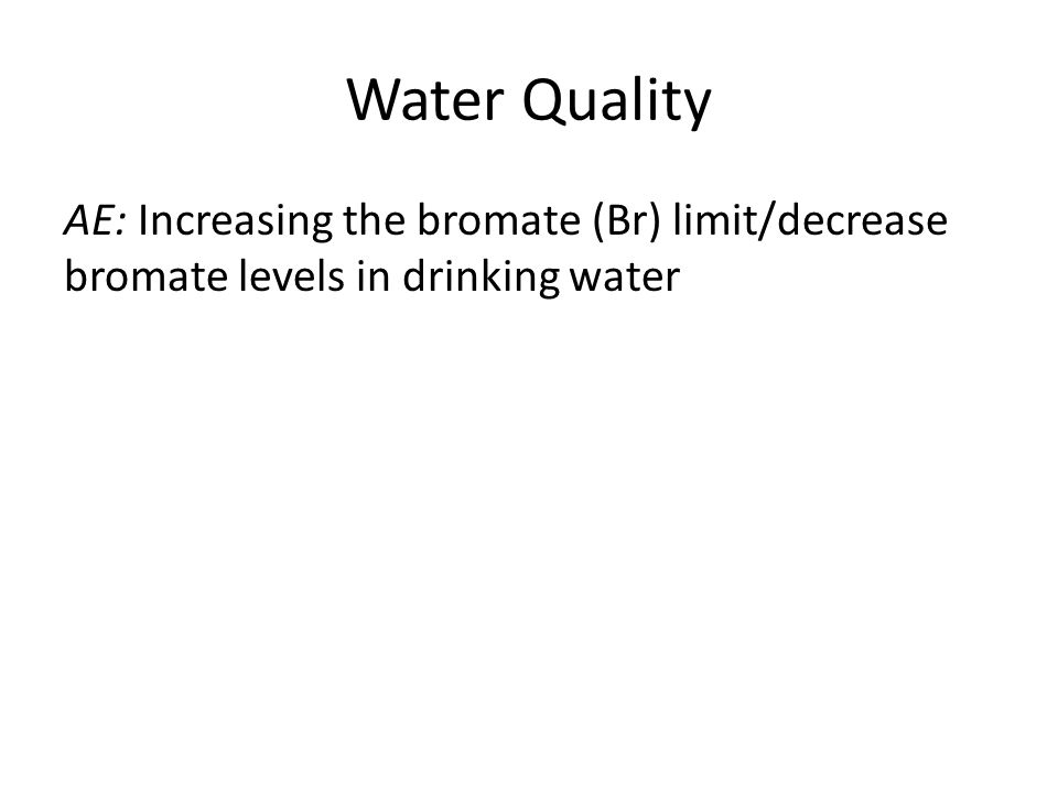 Water Quality AE: Increasing the bromate (Br) limit/decrease bromate levels in drinking water