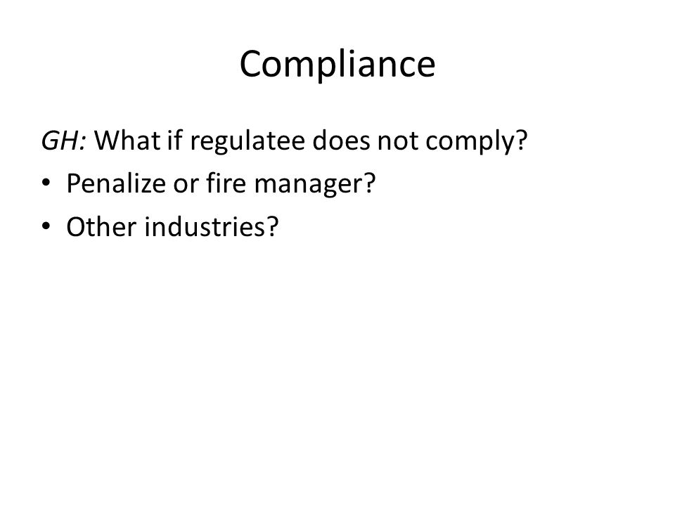 Compliance GH: What if regulatee does not comply Penalize or fire manager Other industries