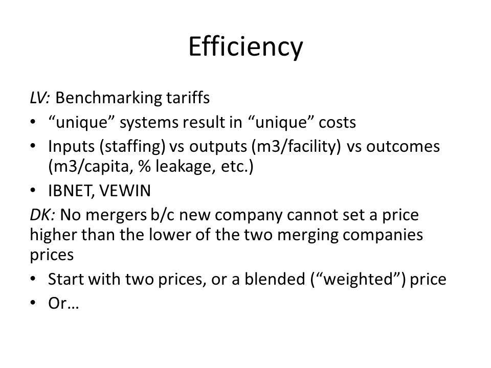 Efficiency LV: Benchmarking tariffs unique systems result in unique costs Inputs (staffing) vs outputs (m3/facility) vs outcomes (m3/capita, % leakage, etc.) IBNET, VEWIN DK: No mergers b/c new company cannot set a price higher than the lower of the two merging companies prices Start with two prices, or a blended ( weighted ) price Or…