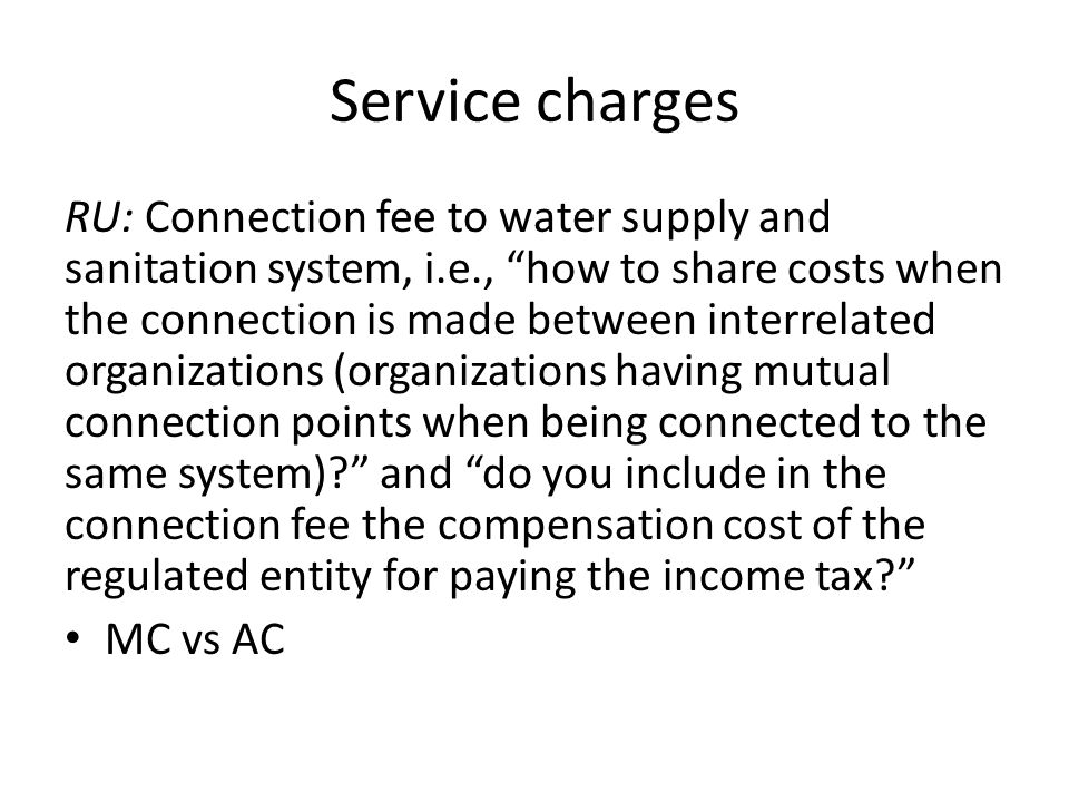Service charges RU: Connection fee to water supply and sanitation system, i.e., how to share costs when the connection is made between interrelated organizations (organizations having mutual connection points when being connected to the same system) and do you include in the connection fee the compensation cost of the regulated entity for paying the income tax MC vs AC