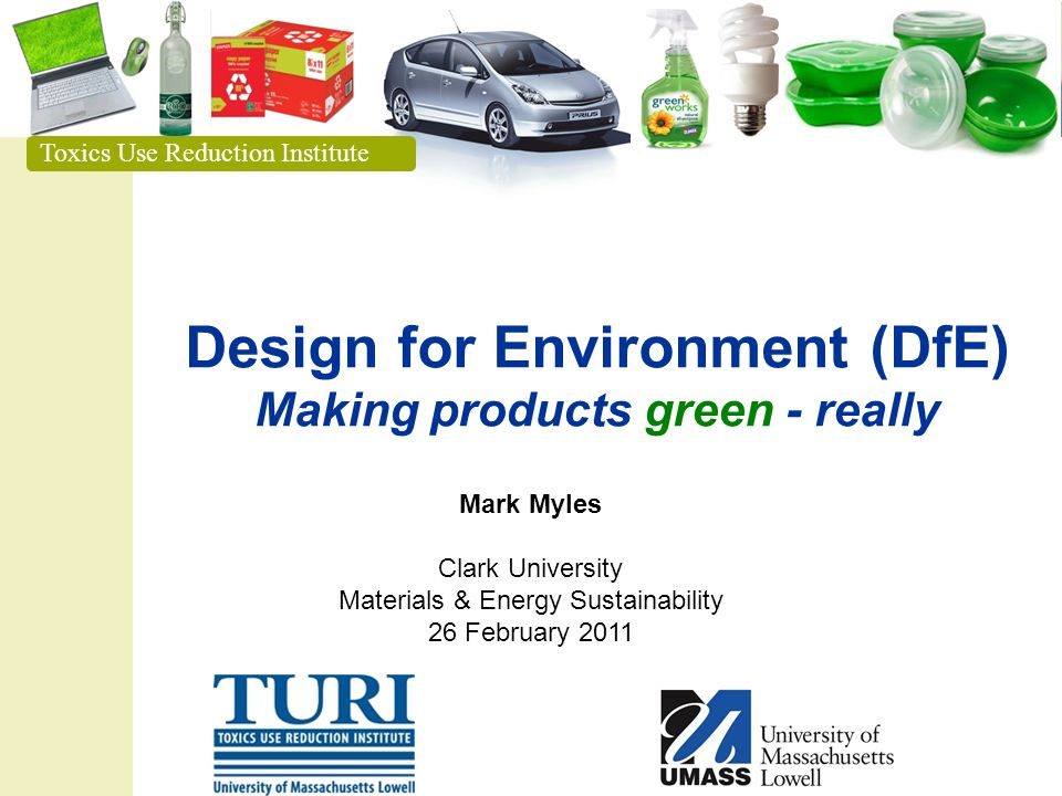 Toxics Use Reduction Institute Design for Environment (DfE) Making products green - really Toxics Use Reduction Institute Mark Myles Clark University Materials & Energy Sustainability 26 February 2011