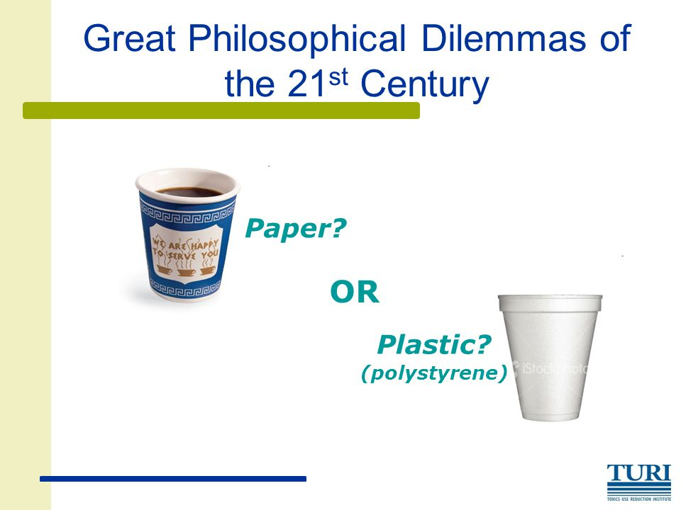 Great Philosophical Dilemmas of the 21 st Century Plastic? (polystyrene) OR Paper?