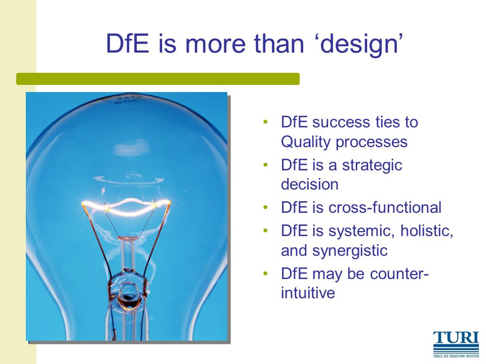 DfE is more than 'design' DfE success ties to Quality processes DfE is a strategic decision DfE is cross-functional DfE is systemic, holistic, and synergistic DfE may be counter- intuitive