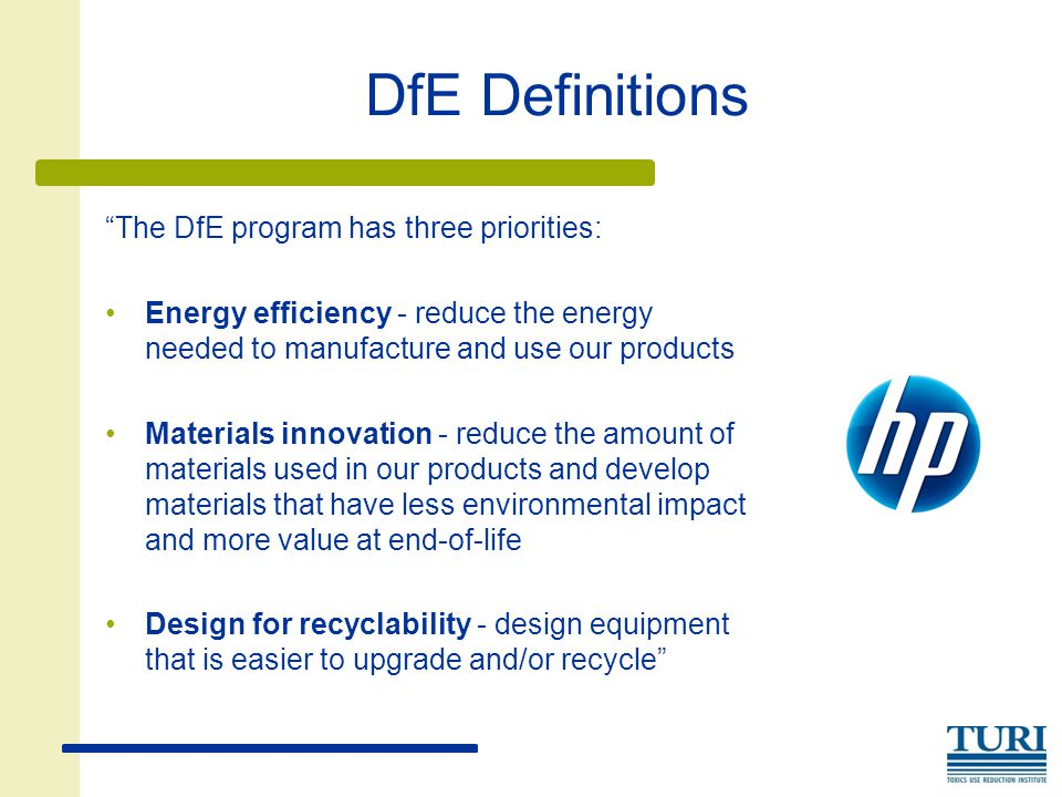 DfE Definitions The DfE program has three priorities: Energy efficiency - reduce the energy needed to manufacture and use our products Materials innovation - reduce the amount of materials used in our products and develop materials that have less environmental impact and more value at end-of-life Design for recyclability - design equipment that is easier to upgrade and/or recycle