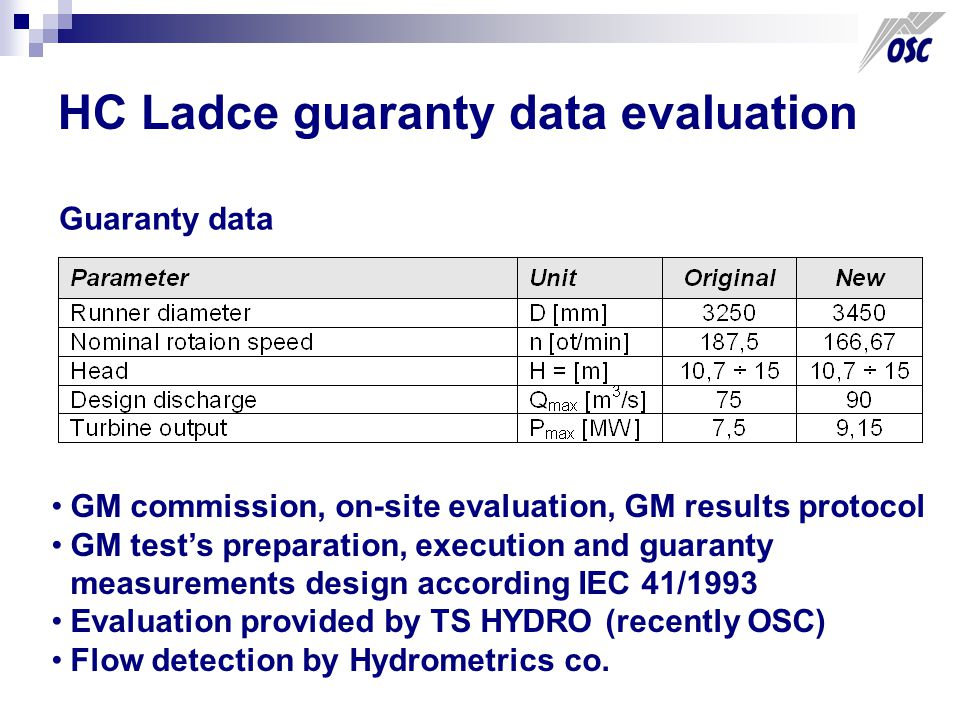 HC Ladce guaranty data evaluation Guaranty data GM commission, on-site evaluation, GM results protocol GM test's preparation, execution and guaranty measurements design according IEC 41/1993 Evaluation provided by TS HYDRO (recently OSC) Flow detection by Hydrometrics co.