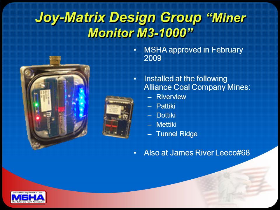 Joy-Matrix Design Group Miner Monitor M3-1000 MSHA approved in February 2009 Installed at the following Alliance Coal Company Mines: –Riverview –Pattiki –Dottiki –Mettiki –Tunnel Ridge Also at James River Leeco#68