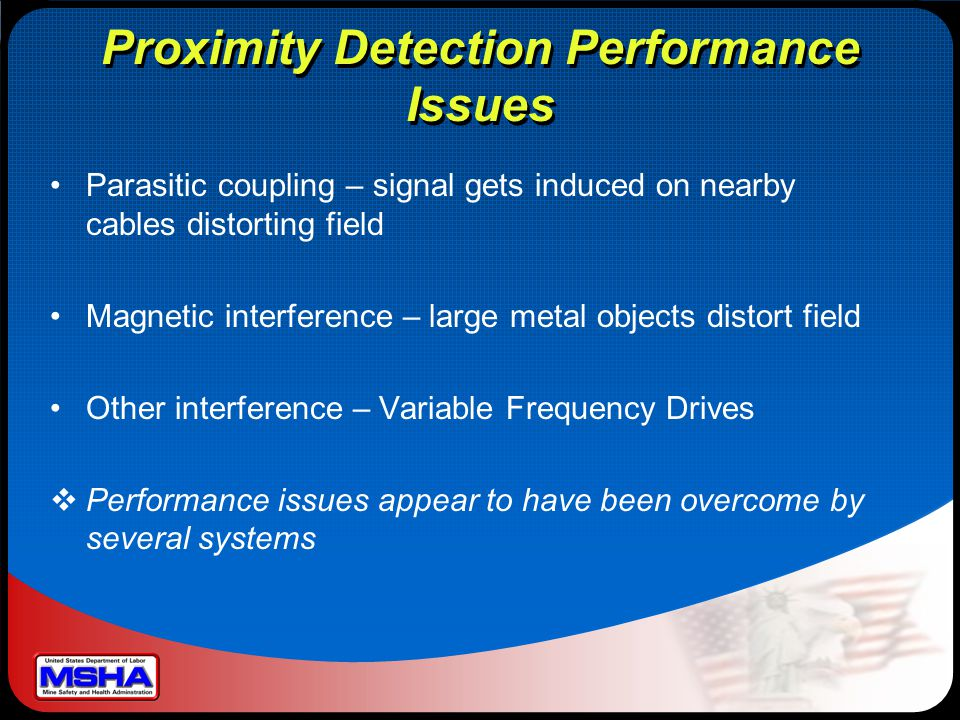 Proximity Detection Performance Issues Parasitic coupling – signal gets induced on nearby cables distorting field Magnetic interference – large metal objects distort field Other interference – Variable Frequency Drives  Performance issues appear to have been overcome by several systems