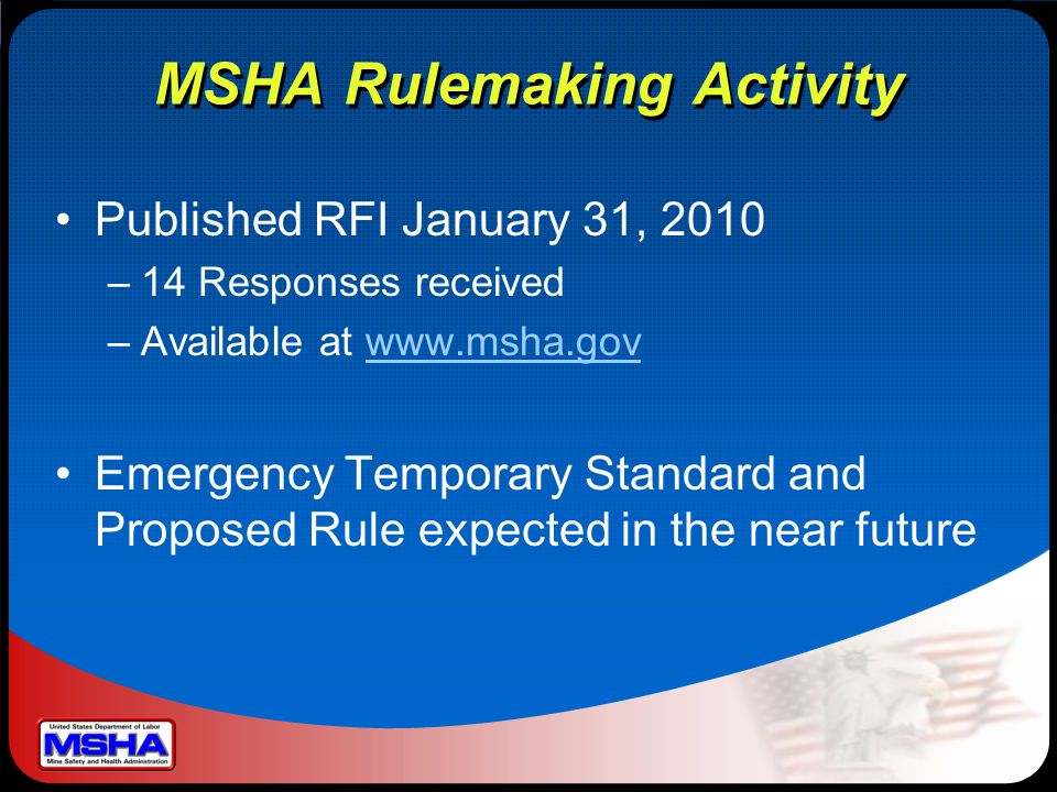 MSHA Rulemaking Activity Published RFI January 31, 2010 –14 Responses received –Available at www.msha.govwww.msha.gov Emergency Temporary Standard and
