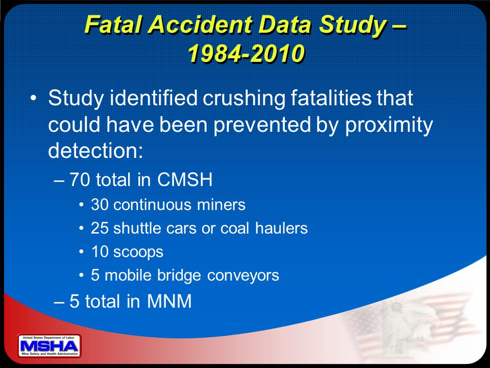 Fatal Accident Data Study – 1984-2010 Study identified crushing fatalities that could have been prevented by proximity detection: –70 total in CMSH 30 continuous miners 25 shuttle cars or coal haulers 10 scoops 5 mobile bridge conveyors –5 total in MNM